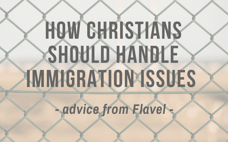 How Christians Should Handle Immigration Issues | Advice From Flavel