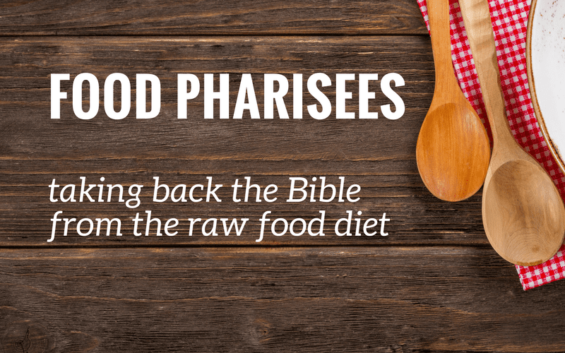 Food Pharisees | Taking Back The Bible From The Raw Food Diet