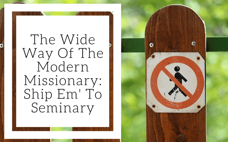 The Wide Way Of The Modern Missionary: Ship Em' To Seminary