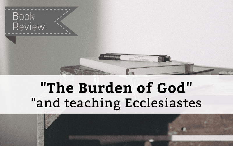 "Featured image for ""Book Review ""The Burden of God"" and Teaching Ecclesiastes"" blog post"