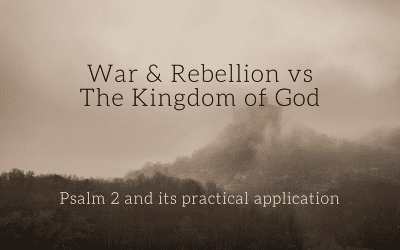 War & Rebellion vs The Kingdom of God | Psalm 2 and Its Practical Application