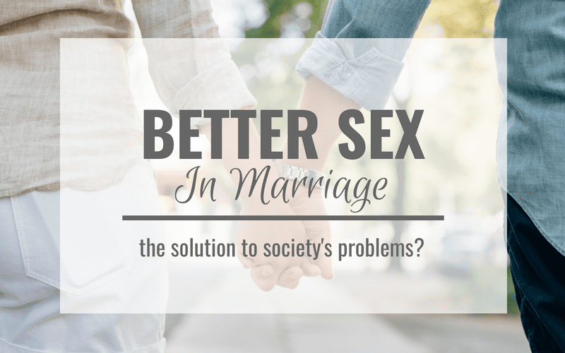 Better Sex In Marriage: The Solution To Society's Problems?