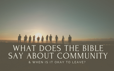 What Does The Bible Say About Community & When Is It Okay To Leave?