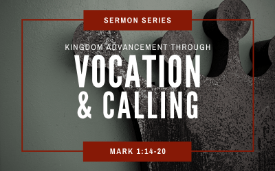 Mark 1:14-20 | Kingdom Advancement Through Vocation & Calling