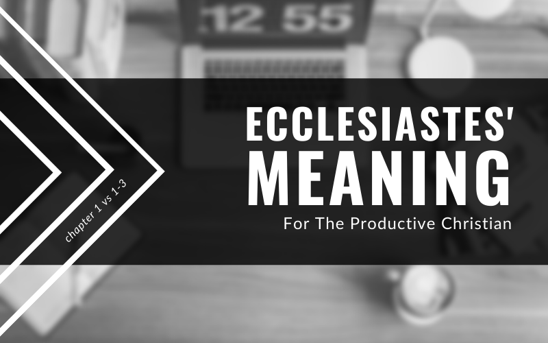 Ecclesiastes' Meaning For The Productive Christian (1:1-3)