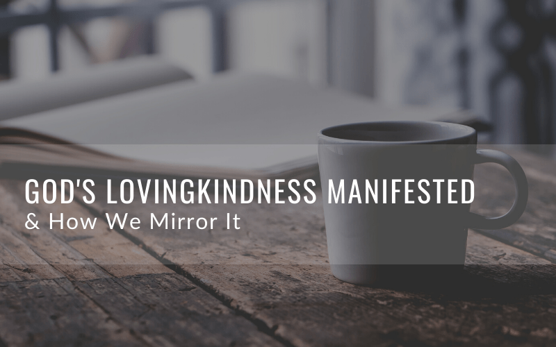 God's Lovingkindness Manifested & How We Mirror It
