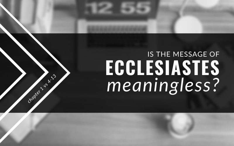 Is The Message Of Ecclesiastes Meaningless? 1:4-13