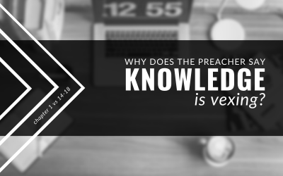 Why Does The Preacher Say Knowledge Is Vexing? | Ecclesiastes 1:14-18