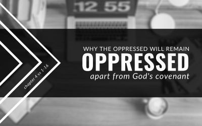 Why The Oppressed Will Remain Oppressed Apart From God's Covenant | Ecclesiastes 4:1-16