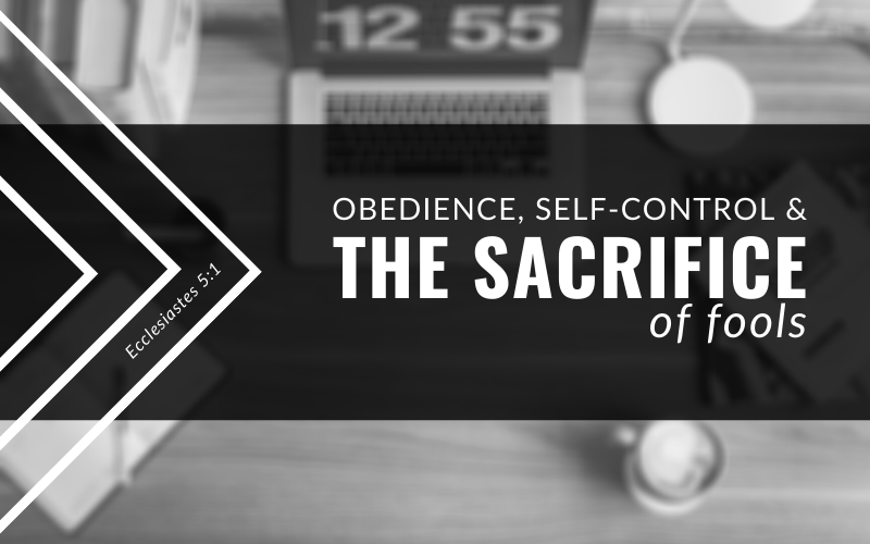 Obedience, Self-Control, And The Sacrifice of Fools | Ecclesiastes 5:1